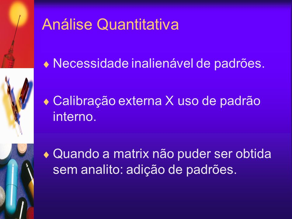 Análise Quantitativa Necessidade inalienável de padrões. Calibração externa X uso de padrão interno. Quando a matrix não puder ser obtida sem analito:
