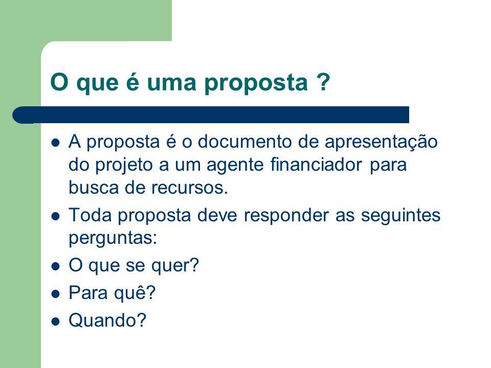 O que é uma proposta ? A proposta é o documento de apresentação do projeto a um agente financiador para busca de recursos. Toda proposta deve responde