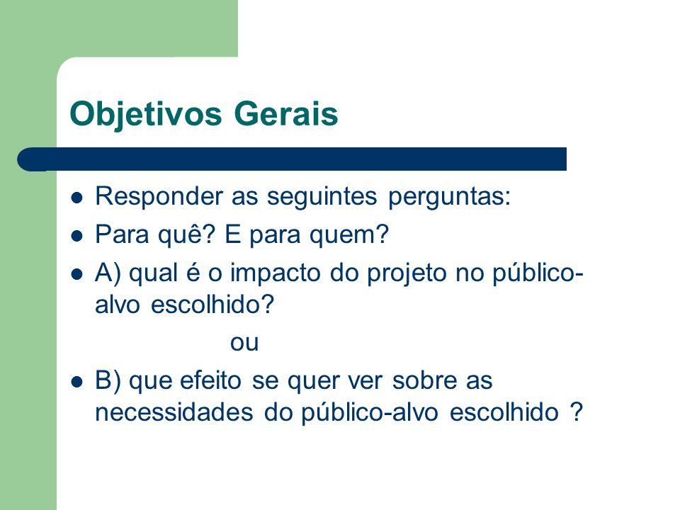Objetivos Gerais Responder as seguintes perguntas: Para quê? E para quem? A) qual é o impacto do projeto no público- alvo escolhido? ou B) que efeito