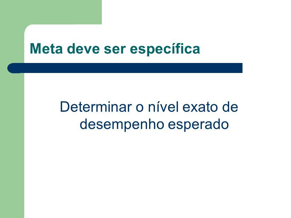Meta deve ser específica Determinar o nível exato de desempenho esperado