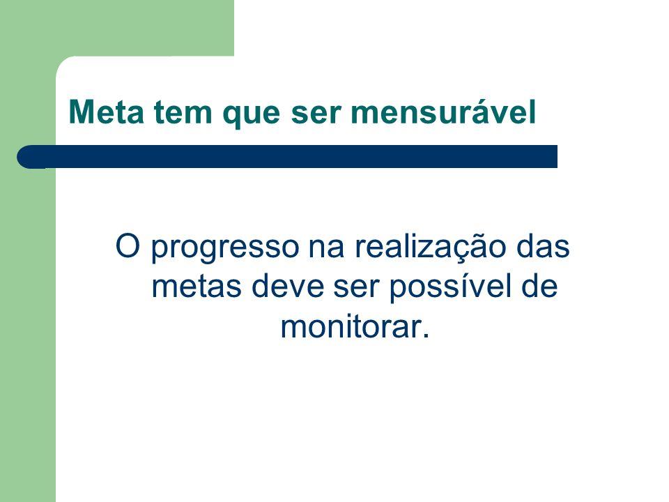 Meta tem que ser mensurável O progresso na realização das metas deve ser possível de monitorar.