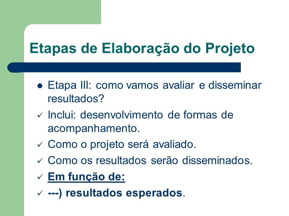 Etapas de Elaboração do Projeto Etapa III: como vamos avaliar e disseminar resultados? Inclui: desenvolvimento de formas de acompanhamento. Como o pro