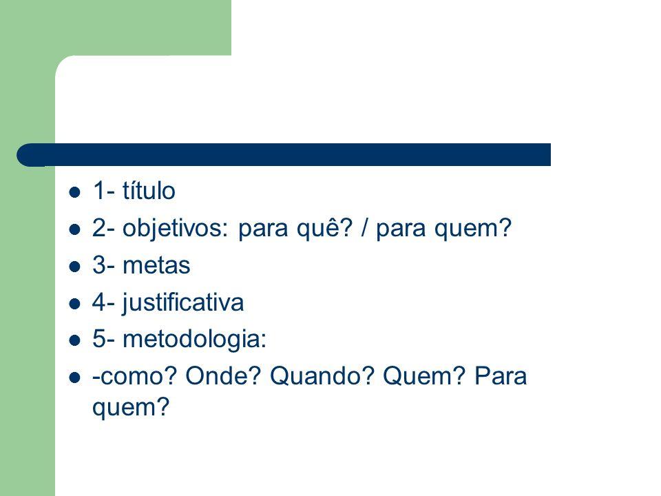 1- título 2- objetivos: para quê? / para quem? 3- metas 4- justificativa 5- metodologia: -como? Onde? Quando? Quem? Para quem?