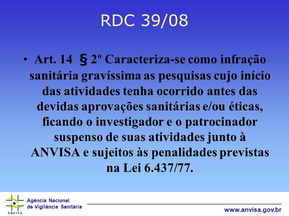 Agência Nacional de Vigilância Sanitária www.anvisa.gov.br RDC 39/08 Art. 14 § 2º Caracteriza-se como infração sanitária gravíssima as pesquisas cujo