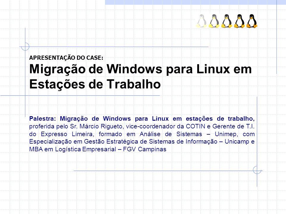 APRESENTAÇÃO DO CASE: Migração de Windows para Linux em Estações de Trabalho Palestra: Migração de Windows para Linux em estações de trabalho, proferi