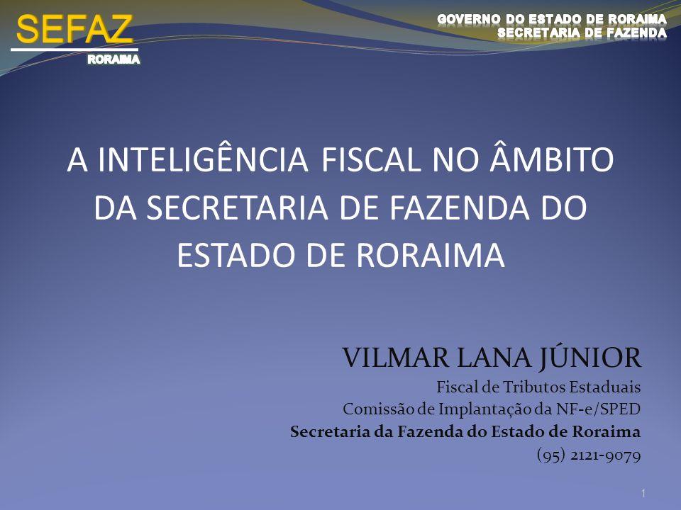A INTELIGÊNCIA FISCAL NO ÂMBITO DA SECRETARIA DE FAZENDA DO ESTADO DE RORAIMA 1 VILMAR LANA JÚNIOR Fiscal de Tributos Estaduais Comissão de Implantaçã