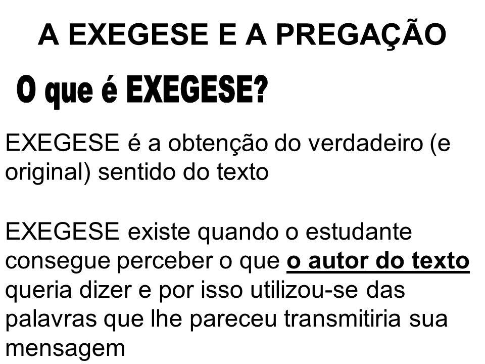 A EXEGESE E A PREGAÇÃO EXEGESE é a obtenção do verdadeiro (e original) sentido do texto EXEGESE existe quando o estudante consegue perceber o que o au