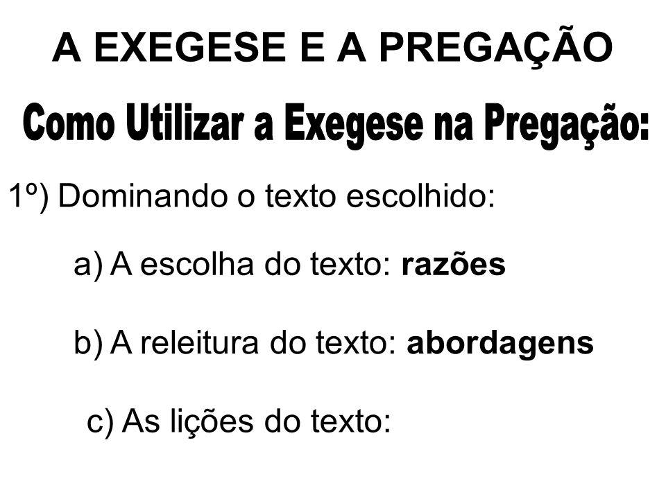 A EXEGESE E A PREGAÇÃO 1º) Dominando o texto escolhido: a) A escolha do texto: razões b) A releitura do texto: abordagens c) As lições do texto: