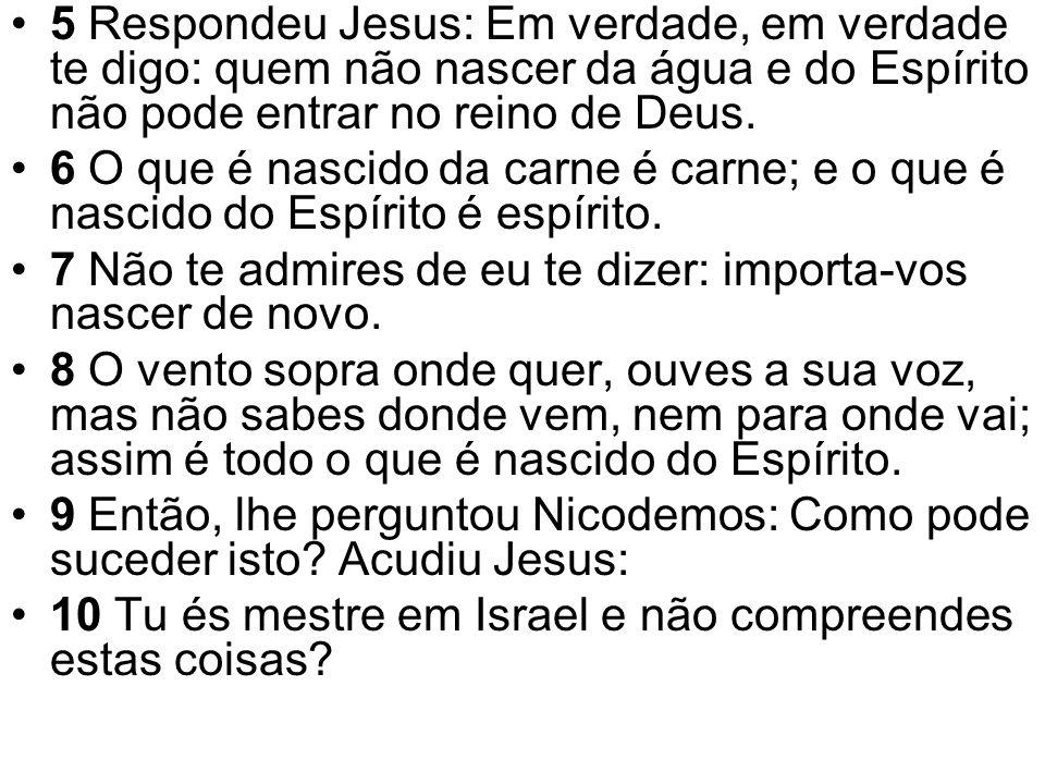 5 Respondeu Jesus: Em verdade, em verdade te digo: quem não nascer da água e do Espírito não pode entrar no reino de Deus. 6 O que é nascido da carne