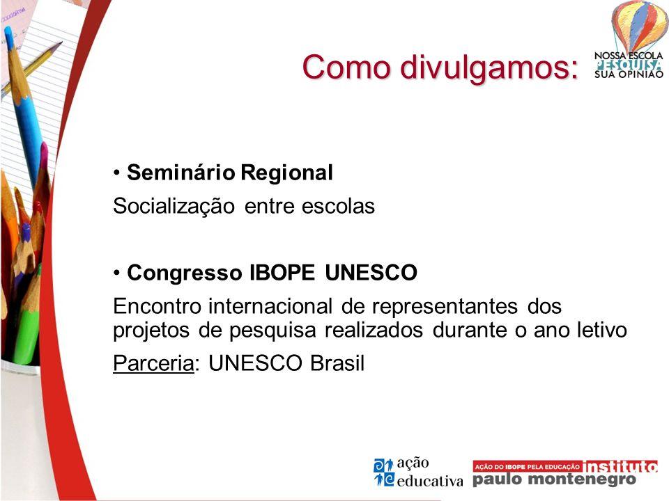 Como divulgamos: Seminário Regional Socialização entre escolas Congresso IBOPE UNESCO Encontro internacional de representantes dos projetos de pesquis