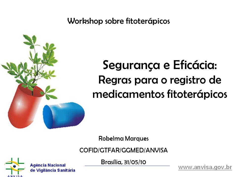 Workshop sobre fitoterápicos Robelma Marques COFID/GTFAR/GGMED/ANVISA Brasília, 31/05/10 Segurança e Eficácia: Regras para o registro de medicamentos