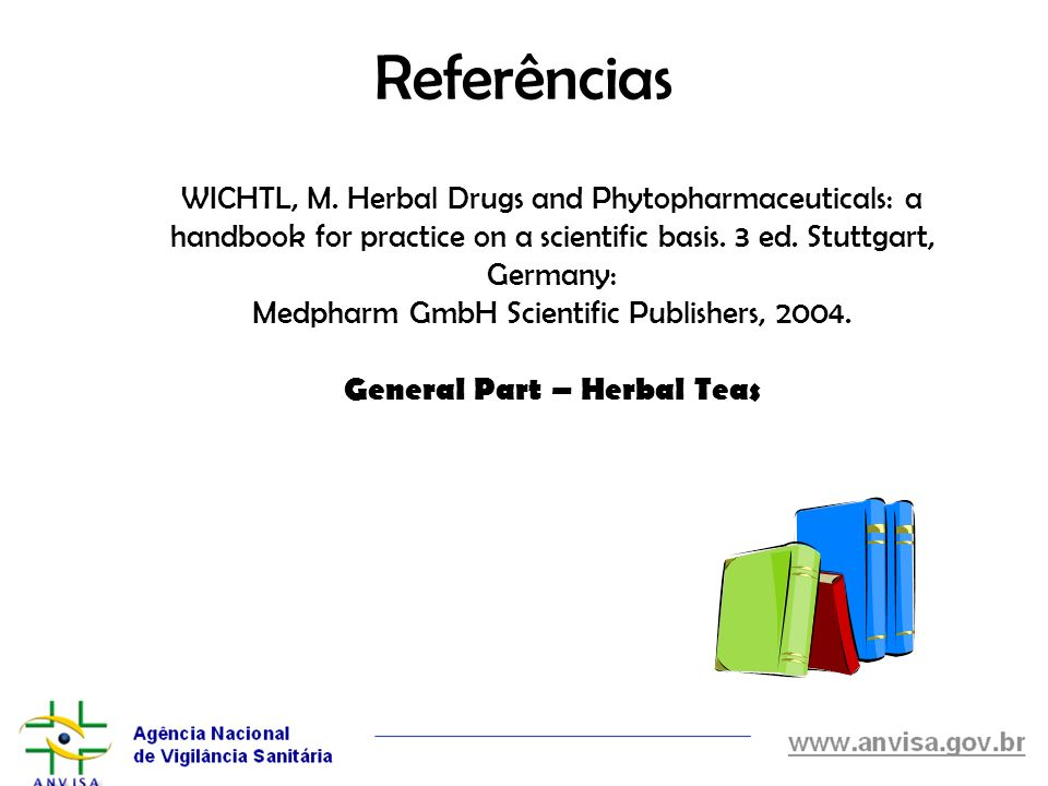 Referências WICHTL, M. Herbal Drugs and Phytopharmaceuticals: a handbook for practice on a scientific basis. 3 ed. Stuttgart, Germany: Medpharm GmbH S