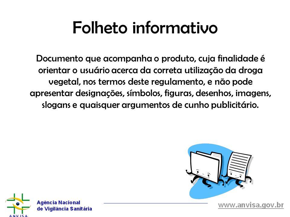 Folheto informativo Documento que acompanha o produto, cuja finalidade é orientar o usuário acerca da correta utilização da droga vegetal, nos termos