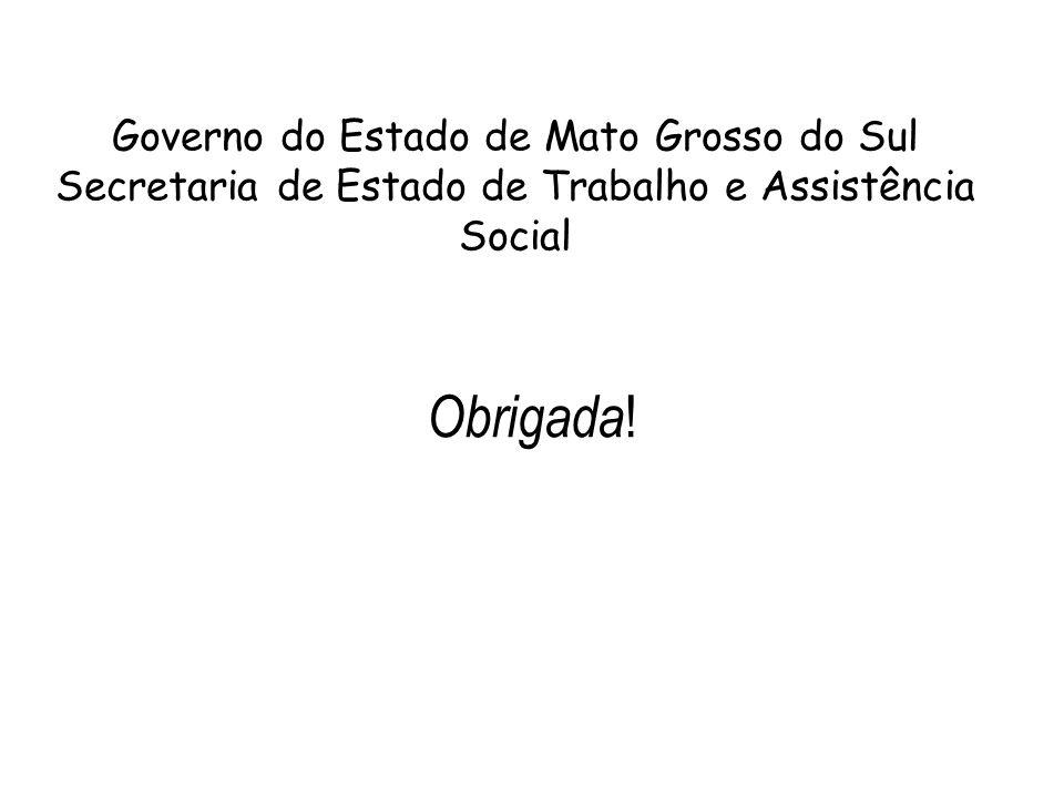 Obrigada ! Governo do Estado de Mato Grosso do Sul Secretaria de Estado de Trabalho e Assistência Social