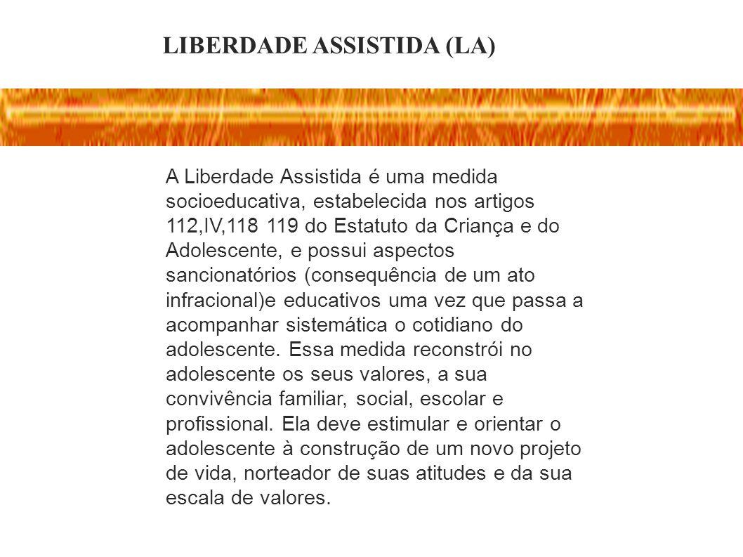 LIBERDADE ASSISTIDA (LA) A Liberdade Assistida é uma medida socioeducativa, estabelecida nos artigos 112,IV,118 119 do Estatuto da Criança e do Adoles