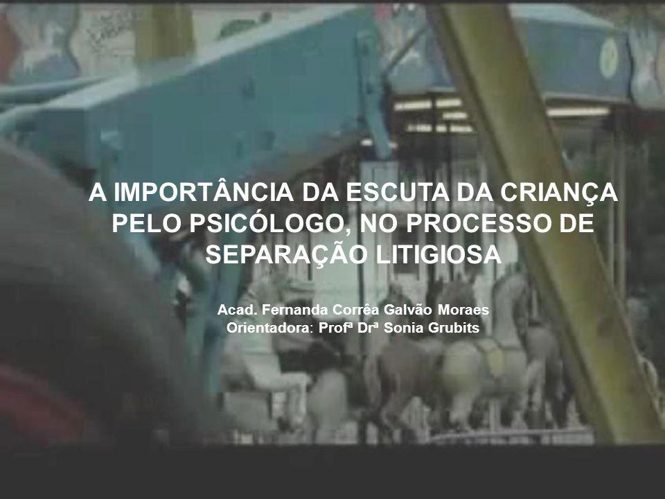 A IMPORTÂNCIA DA ESCUTA DA CRIANÇA PELO PSICÓLOGO, NO PROCESSO DE SEPARAÇÃO LITIGIOSA Acad. Fernanda Corrêa Galvão Moraes Orientadora: Profª Drª Sonia