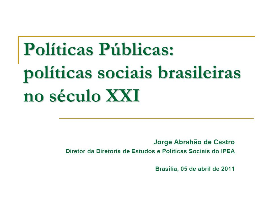 Políticas Públicas: políticas sociais brasileiras no século XXI Jorge Abrahão de Castro Diretor da Diretoria de Estudos e Políticas Sociais do IPEA Br