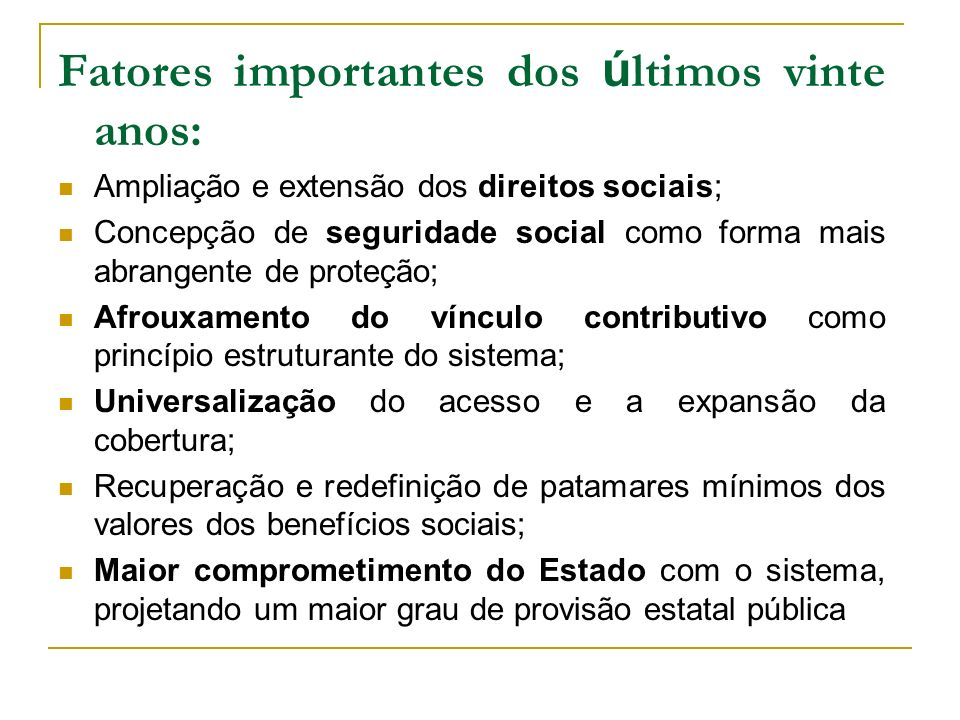 Fatores importantes dos ú ltimos vinte anos: Ampliação e extensão dos direitos sociais; Concepção de seguridade social como forma mais abrangente de p