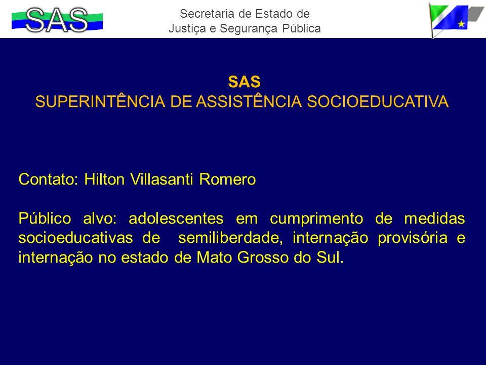 SAS SUPERINTÊNCIA DE ASSISTÊNCIA SOCIOEDUCATIVA Contato: Hilton Villasanti Romero Público alvo: adolescentes em cumprimento de medidas socioeducativas