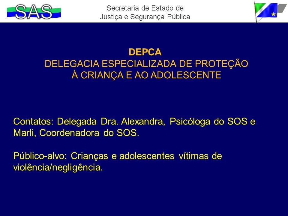 Secretaria de Estado de Justiça e Segurança Pública DEPCA DELEGACIA ESPECIALIZADA DE PROTEÇÃO À CRIANÇA E AO ADOLESCENTE Contatos: Delegada Dra. Alexa
