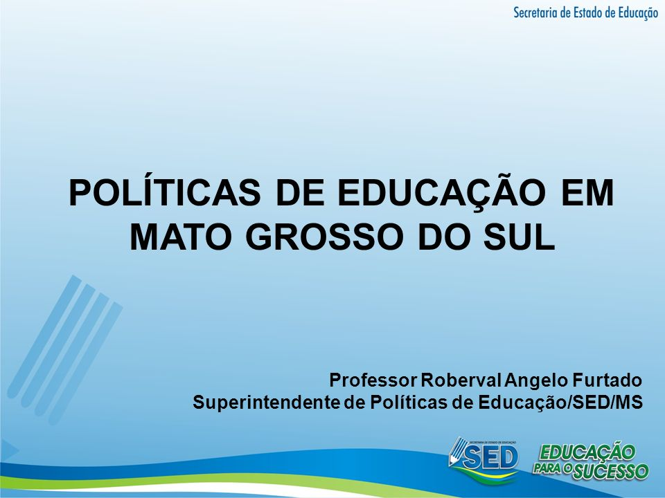 POLÍTICAS DE EDUCAÇÃO EM MATO GROSSO DO SUL Professor Roberval Angelo Furtado Superintendente de Políticas de Educação/SED/MS