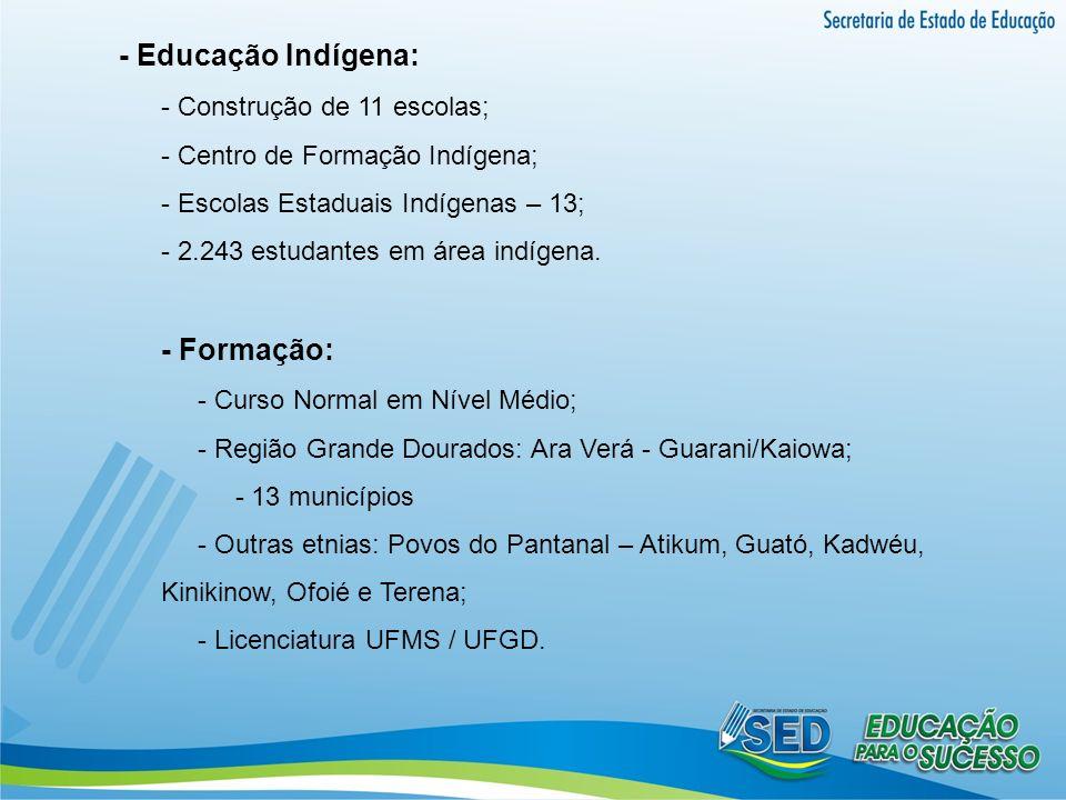 - Educação Indígena: - Construção de 11 escolas; - Centro de Formação Indígena; - Escolas Estaduais Indígenas – 13; - 2.243 estudantes em área indígen