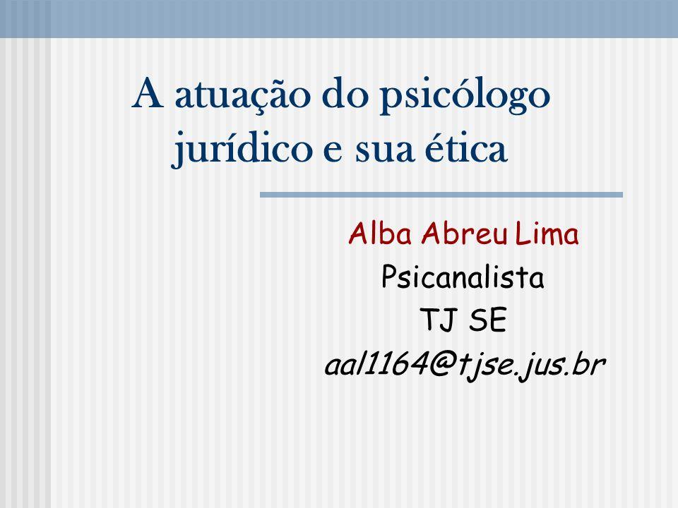A atuação do psicólogo jurídico e sua ética Alba Abreu Lima Psicanalista TJ SE aal1164@tjse.jus.br