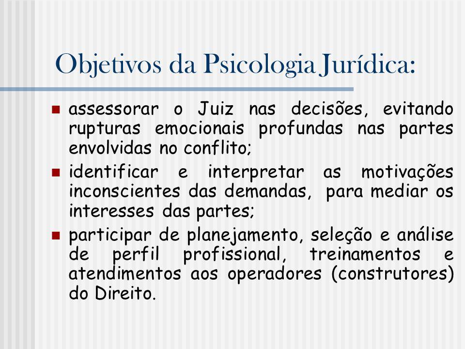 Objetivos da Psicologia Jurídica: assessorar o Juiz nas decisões, evitando rupturas emocionais profundas nas partes envolvidas no conflito; identifica