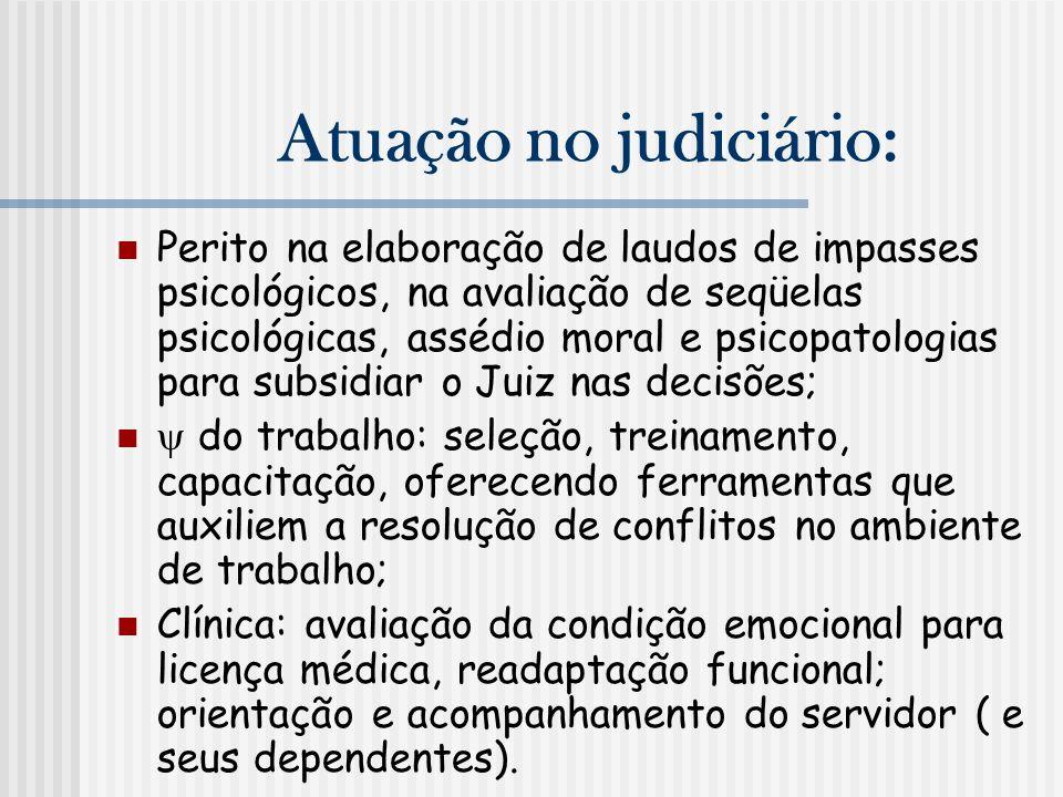 Atuação no judiciário: Perito na elaboração de laudos de impasses psicológicos, na avaliação de seqüelas psicológicas, assédio moral e psicopatologias