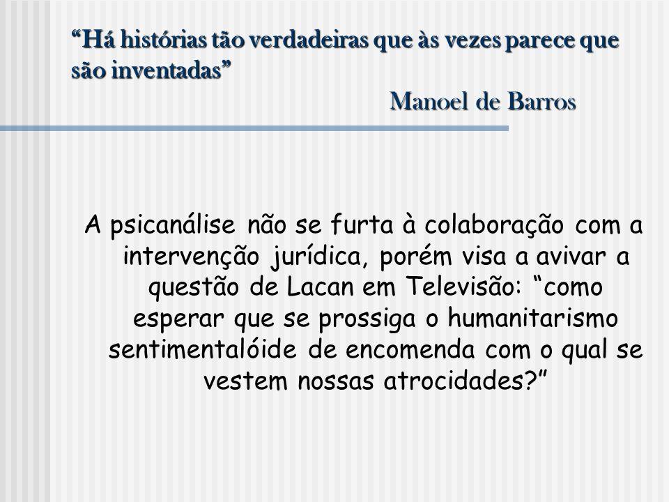 Há histórias tão verdadeiras que às vezes parece que são inventadas Manoel de Barros A psicanálise não se furta à colaboração com a intervenção jurídi