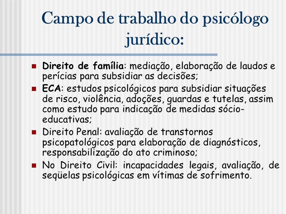 Campo de trabalho do psicólogo jurídico: Direito de família: mediação, elaboração de laudos e perícias para subsidiar as decisões; ECA: estudos psicol