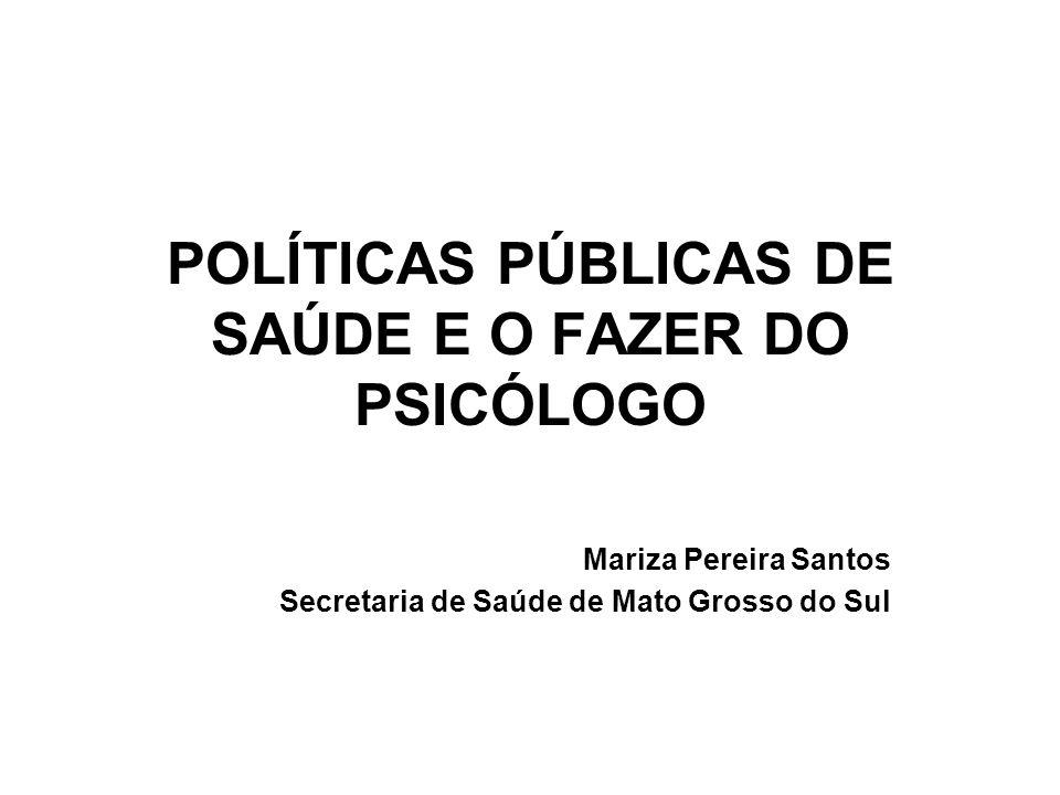 POLÍTICAS PÚBLICAS DE SAÚDE E O FAZER DO PSICÓLOGO Mariza Pereira Santos Secretaria de Saúde de Mato Grosso do Sul