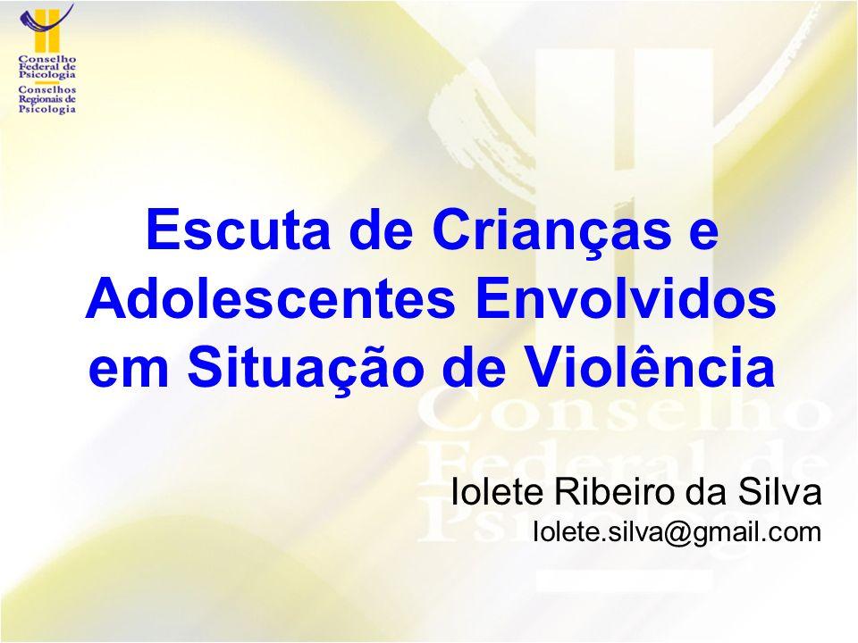 Escuta de Crianças e Adolescentes Envolvidos em Situação de Violência Iolete Ribeiro da Silva Iolete.silva@gmail.com