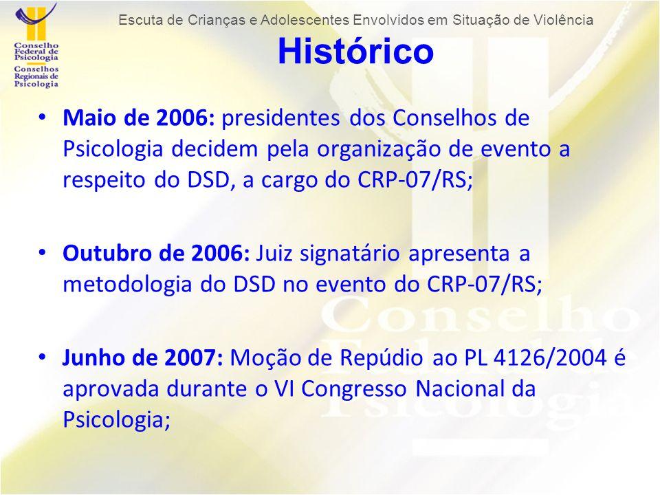 Maio de 2006: presidentes dos Conselhos de Psicologia decidem pela organização de evento a respeito do DSD, a cargo do CRP-07/RS; Outubro de 2006: Juiz signatário apresenta a metodologia do DSD no evento do CRP-07/RS; Junho de 2007: Moção de Repúdio ao PL 4126/2004 é aprovada durante o VI Congresso Nacional da Psicologia; Escuta de Crianças e Adolescentes Envolvidos em Situação de Violência Histórico