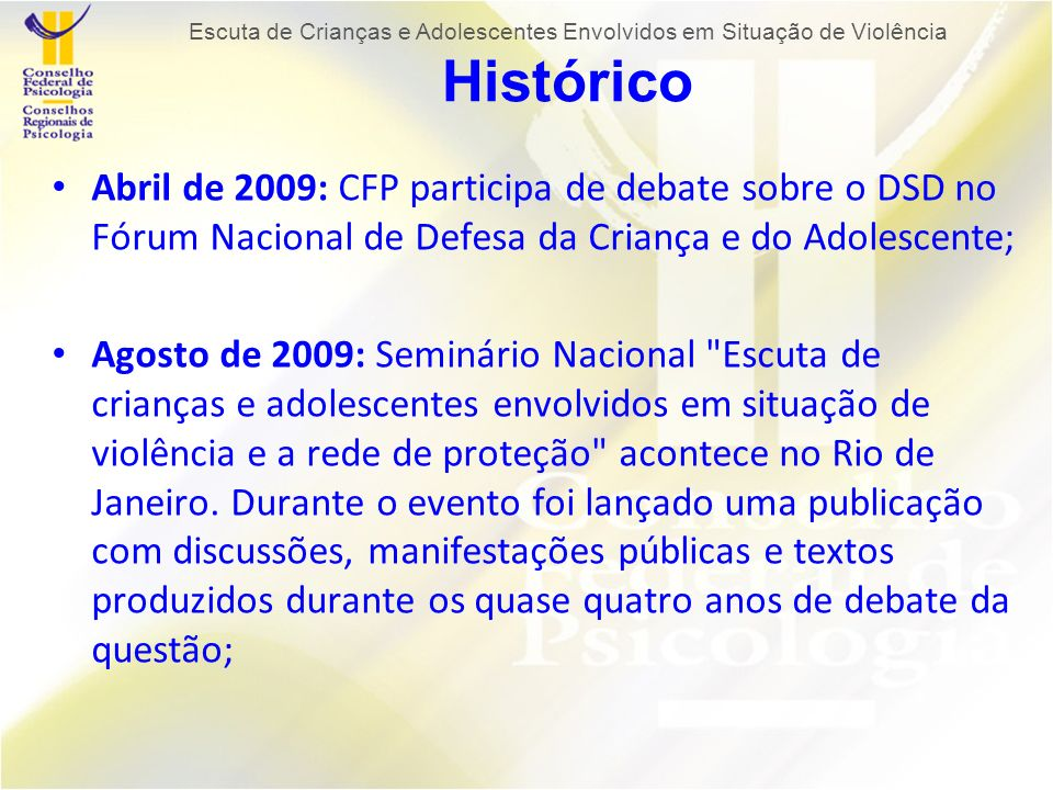 Abril de 2009: CFP participa de debate sobre o DSD no Fórum Nacional de Defesa da Criança e do Adolescente; Agosto de 2009: Seminário Nacional Escuta de crianças e adolescentes envolvidos em situação de violência e a rede de proteção acontece no Rio de Janeiro.