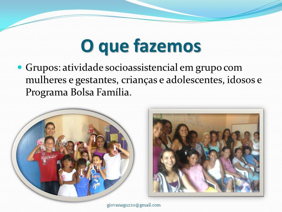O que fazemos Grupos: atividade socioassistencial em grupo com mulheres e gestantes, crianças e adolescentes, idosos e Programa Bolsa Família. giovana
