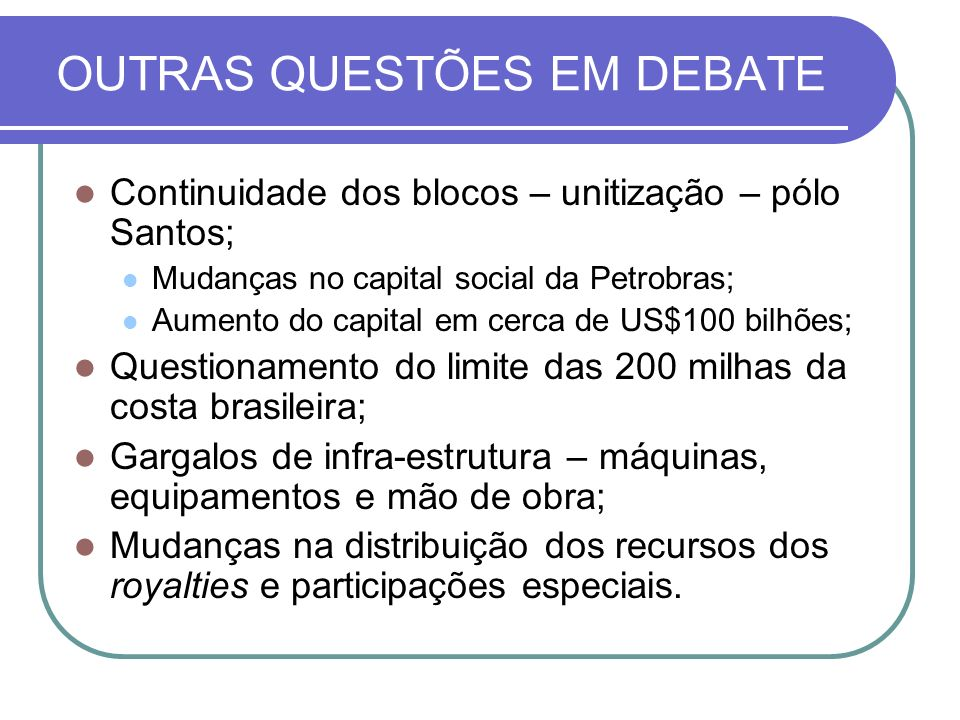 OUTRAS QUESTÕES EM DEBATE Continuidade dos blocos – unitização – pólo Santos; Mudanças no capital social da Petrobras; Aumento do capital em cerca de