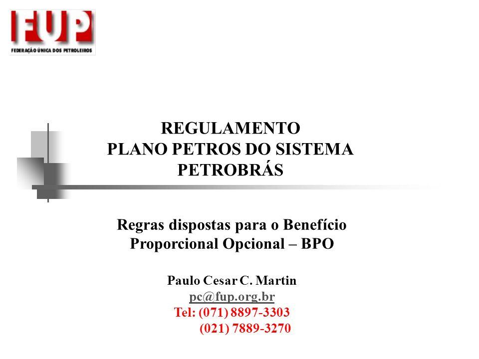 Regras dispostas para o Benefício Proporcional Opcional – BPO Paulo Cesar C. Martin pc@fup.org.br Tel: (071) 8897-3303 (021) 7889-3270 REGULAMENTO PLA