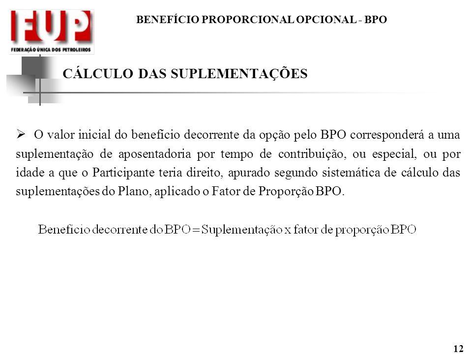 BENEFÍCIO PROPORCIONAL OPCIONAL - BPO 12 CÁLCULO DAS SUPLEMENTAÇÕES O valor inicial do benefício decorrente da opção pelo BPO corresponderá a uma supl