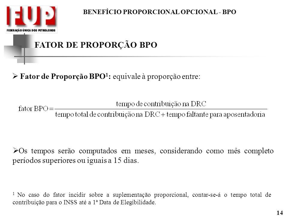 BENEFÍCIO PROPORCIONAL OPCIONAL - BPO 14 FATOR DE PROPORÇÃO BPO Fator de Proporção BPO 1 : equivale à proporção entre: Os tempos serão computados em m