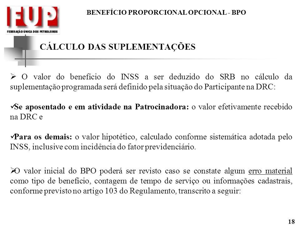 BENEFÍCIO PROPORCIONAL OPCIONAL - BPO 18 CÁLCULO DAS SUPLEMENTAÇÕES O valor do benefício do INSS a ser deduzido do SRB no cálculo da suplementação pro