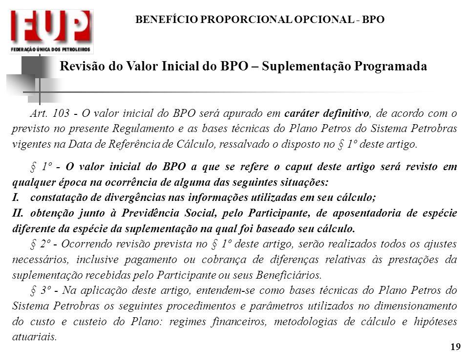 BENEFÍCIO PROPORCIONAL OPCIONAL - BPO 19 Revisão do Valor Inicial do BPO – Suplementação Programada Art. 103 - O valor inicial do BPO será apurado em