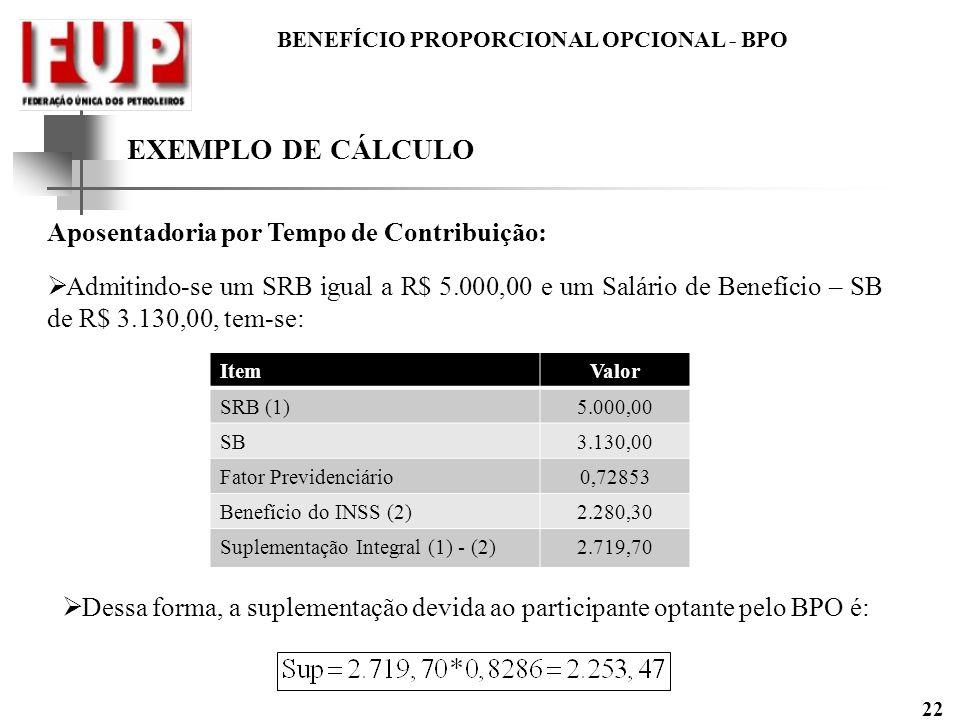 BENEFÍCIO PROPORCIONAL OPCIONAL - BPO 22 EXEMPLO DE CÁLCULO Aposentadoria por Tempo de Contribuição: Admitindo-se um SRB igual a R$ 5.000,00 e um Salá