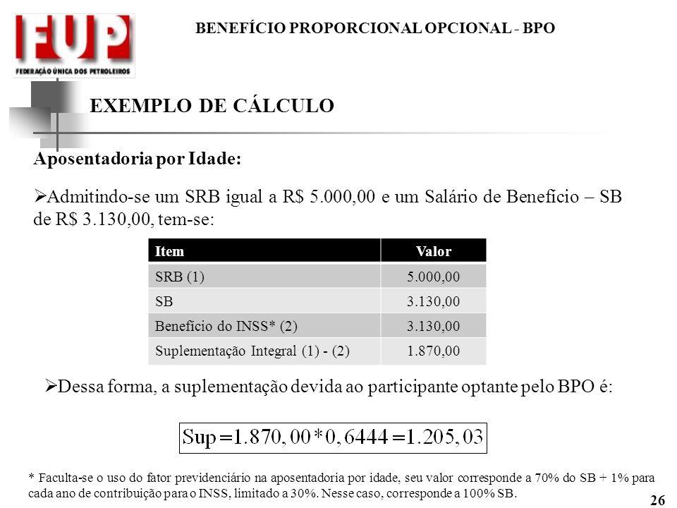 BENEFÍCIO PROPORCIONAL OPCIONAL - BPO 26 EXEMPLO DE CÁLCULO Aposentadoria por Idade: Admitindo-se um SRB igual a R$ 5.000,00 e um Salário de Benefício