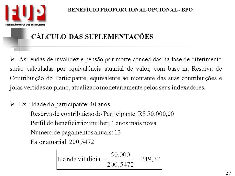 BENEFÍCIO PROPORCIONAL OPCIONAL - BPO 27 CÁLCULO DAS SUPLEMENTAÇÕES As rendas de invalidez e pensão por morte concedidas na fase de diferimento serão