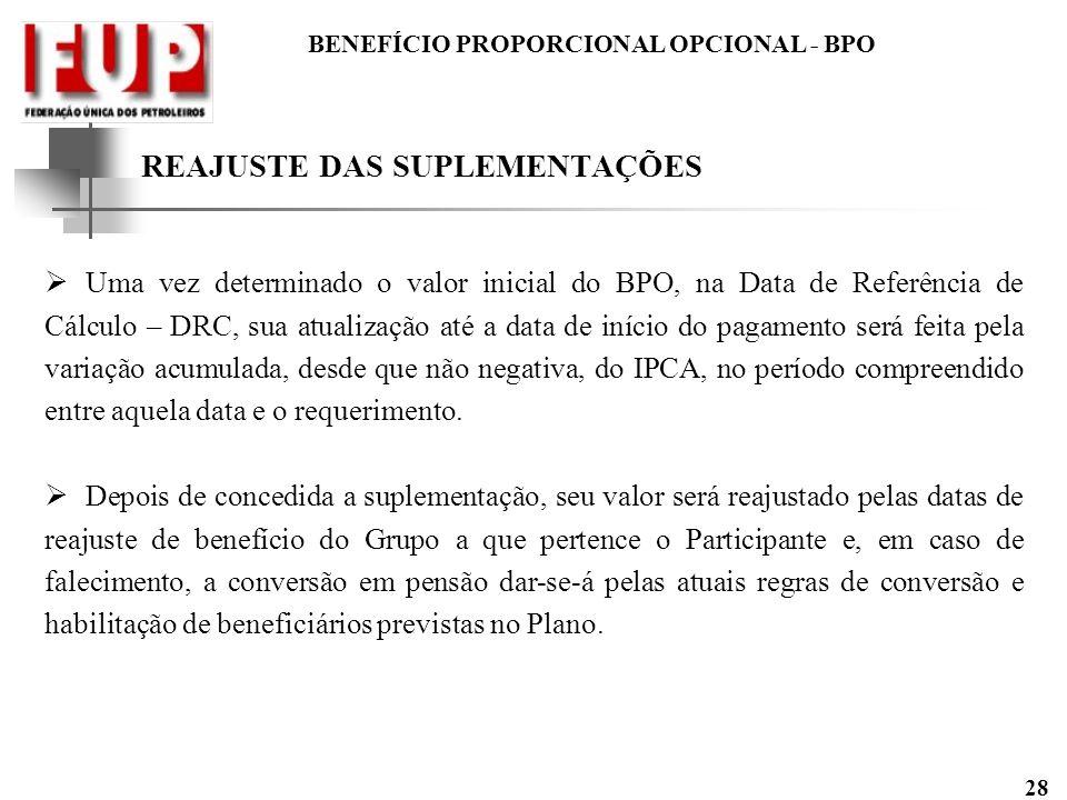 BENEFÍCIO PROPORCIONAL OPCIONAL - BPO 28 REAJUSTE DAS SUPLEMENTAÇÕES Uma vez determinado o valor inicial do BPO, na Data de Referência de Cálculo – DR