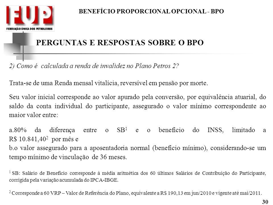 BENEFÍCIO PROPORCIONAL OPCIONAL - BPO 30 2) Como é calculada a renda de invalidez no Plano Petros 2? Trata-se de uma Renda mensal vitalícia, reversíve