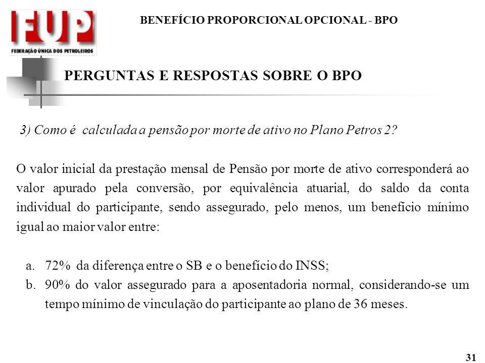 BENEFÍCIO PROPORCIONAL OPCIONAL - BPO 31 3) Como é calculada a pensão por morte de ativo no Plano Petros 2? O valor inicial da prestação mensal de Pen