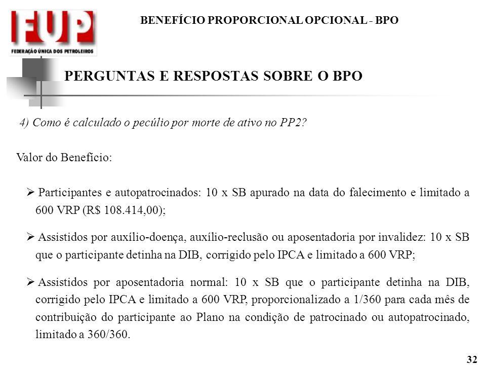 BENEFÍCIO PROPORCIONAL OPCIONAL - BPO 32 4) Como é calculado o pecúlio por morte de ativo no PP2? Valor do Benefício: Participantes e autopatrocinados