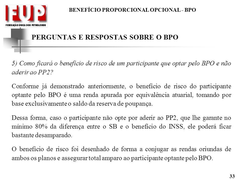BENEFÍCIO PROPORCIONAL OPCIONAL - BPO 33 5) Como ficará o benefício de risco de um participante que optar pelo BPO e não aderir ao PP2? Conforme já de